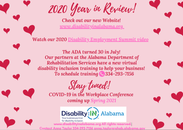 Check out our new Website!  www.disabilityinalabama.org Our 2020 Disability Employment Summit was a  huge success! Click here to watch it  The ADA turned 30 in July! Our partners at the Alabama Department of Rehabilitation Services have a new virtual disability inclusion training to help your business! To schedule training call 334-293-7156  Stay Tuned! COVID-19 in the Workplace Conference coming up Spring 2021  www.disabilityinalabama.org All rights reserved Contact Anna Taylor 334-293-7156 anna.taylor@rehab.alabama.gov
