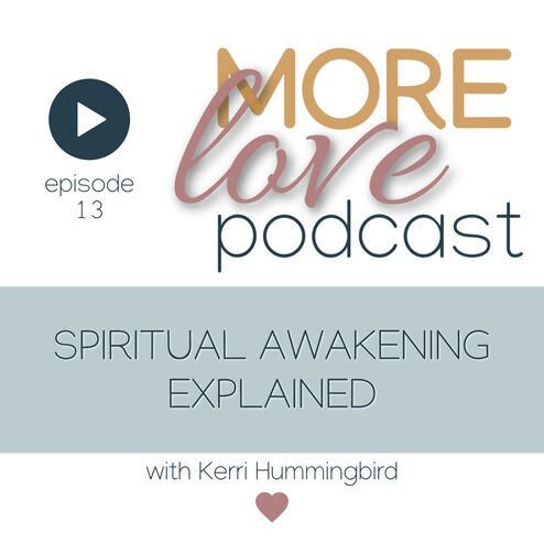 """Episode 13 of the More Love Podcast is a conversation with Kerri Hummingbird.   She explains that Spiritual Awakening is unique to each of us however there are some common """"symptoms"""" and """"processes"""" exist.  Kerri explains her spiritual awakening through her life story, sharing the important spiritual lessons received at poignant moments in her life.  There is great depth of wisdom held in this recording that will support you in your spiritual awakening experience."""