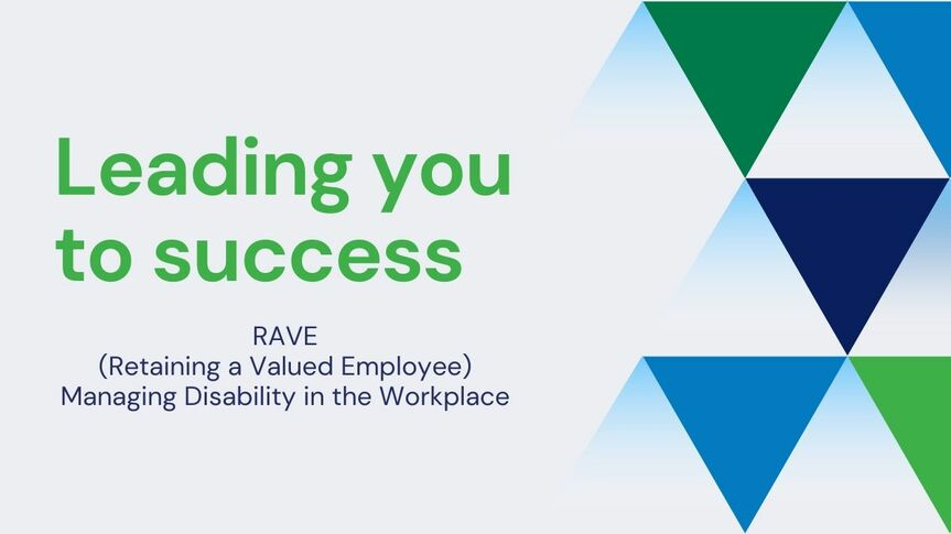 Leading you to success RAVE (Retaining a Valued Employee) Managing Disability in the Workplace)