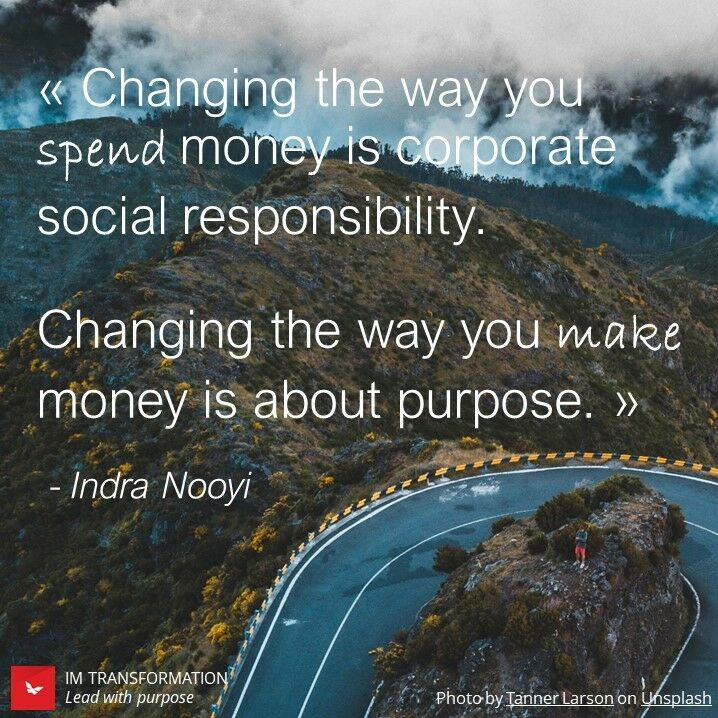 Changing the way you spend money is corporate social responsibility. Changing the way you make money is about purpose.