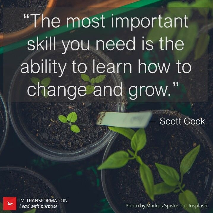 """The most important skill you need is the ability to learn how to change and grow"""