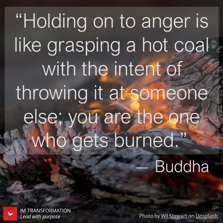 """Holding on to anger is like grasping a hot coal with the intent of throwing it at someone else; you are the one who gets hurt"" - Buddha"