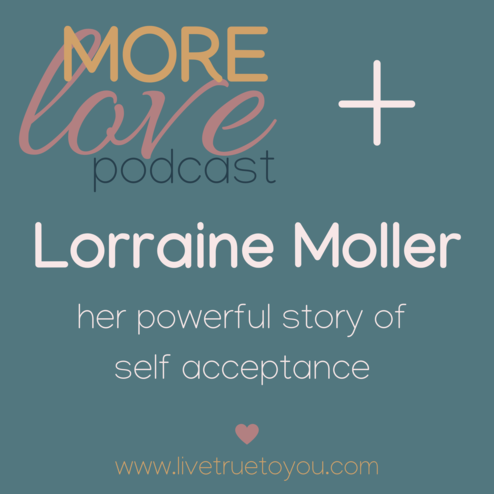 Lorraine is a very generous guest in this episode of the More Love Podcast. She tell's her powerful story of self acceptance (aka overcoming self doubt) and finding her true self. She's authentic, she's raw and I hope her story will move you as it did me.  During this interview Lorraine weaves her personal life story into deep and meaningful messages about unconditional self acceptance, mindfulness, healthy body-mind habits, positive self talk and understanding our whole self, even the importance of our emotional heart centre.  She talks openly about times when negative thoughts and negative emotions (unleashed by the inner critic) took hold, the consequences of those moments of self doubt and the impact they had on her mental health and overall wellbeing.  She tells us how desperate she became to outrun her age and how her personal growth came in an unexpected way, at an unexpected moment in an unexpected experience of unity and self compassion. It was the greatest gift.  That moment changed her life forever, freed her from all her self doubt, gave her inner peace and energised her to be her highest self.  Just by listening to her story you will gain insights on how to practise self-acceptance and how self-acceptance connects you with pure consciousness and your true self.