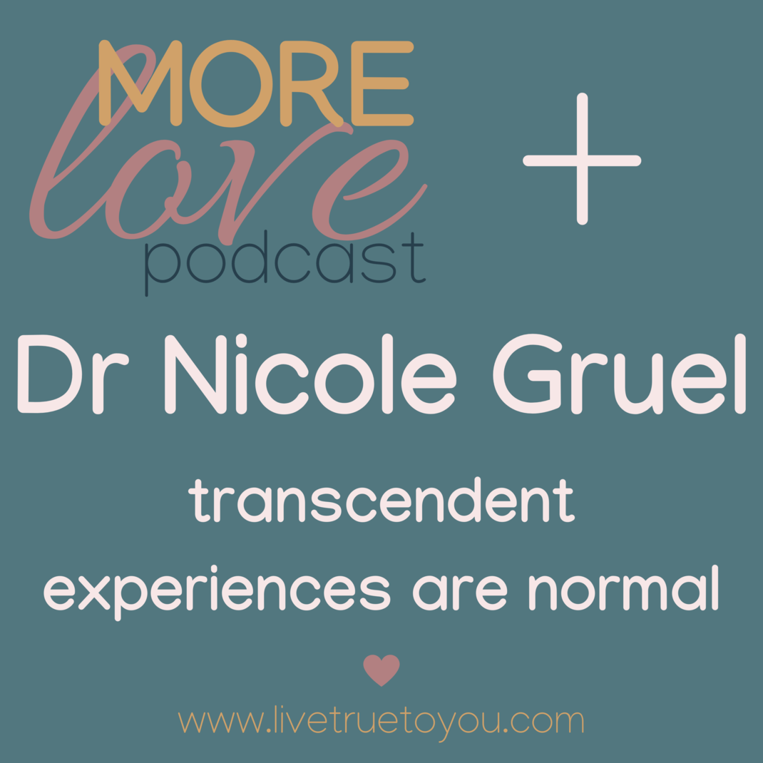 """More Love Podcast interviews Dr Nicole Gruel on love, life force energy and transcendent experiences """"If you have that soul fire, with the question of what is love, is it real, do I know it? – keep seeking."""" """"our hearts and our bodies are so wired for love""""  We've all had Transcendent Experiences. Dr Nicole Gruel is adamant that we've all experienced transcendent experiences, experiences that aren't considered normal in our current western culture, and her enthusiasm for explaining our connection to life force energy, clarifying our experience of love and for encouraging us to know love is undeniable. You'll love this conversation!"""
