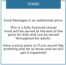 Food packages is an additional price.  This is a fully licenced venue! Food will be served at the end of the party for kids and  can be served throughout for adults.  Have a pizza party or if you would like anything else let us know and we will get it organised!