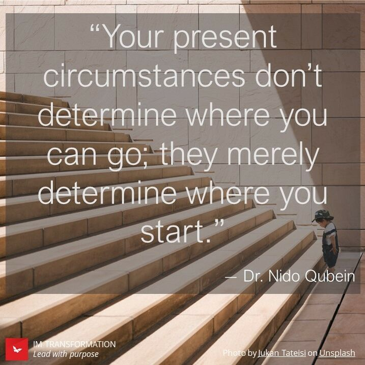"""""""Your present circumstances don't determine where you can go; they merely determine wher you start."""" - Dr. Nido Qubein"""